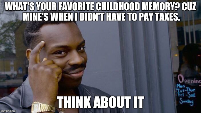 Think about it! | WHAT'S YOUR FAVORITE CHILDHOOD MEMORY? CUZ MINE'S WHEN I DIDN'T HAVE TO PAY TAXES. THINK ABOUT IT | image tagged in memes,roll safe think about it | made w/ Imgflip meme maker