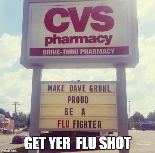 GET YER  FLU SHOT | image tagged in flu,foo fighters | made w/ Imgflip meme maker