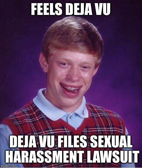 Bad Luck Brian Meme | FEELS DEJA VU DEJA VU FILES SEXUAL HARASSMENT LAWSUIT | image tagged in memes,bad luck brian | made w/ Imgflip meme maker