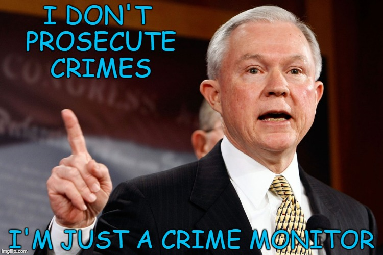 I DON'T PROSECUTE CRIMES I'M JUST A CRIME MONITOR | image tagged in jeff sessions | made w/ Imgflip meme maker