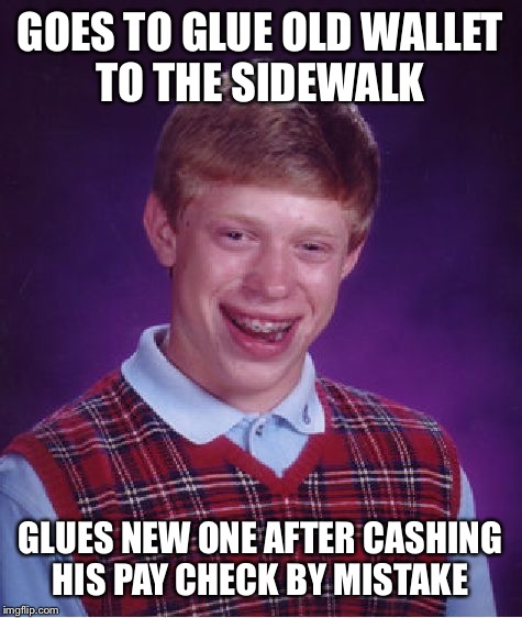 Bad Luck Brian Meme | GOES TO GLUE OLD WALLET TO THE SIDEWALK GLUES NEW ONE AFTER CASHING HIS PAY CHECK BY MISTAKE | image tagged in memes,bad luck brian | made w/ Imgflip meme maker