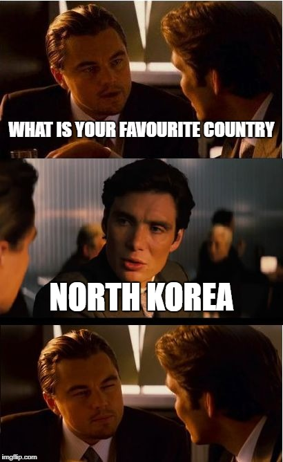 Inception Meme | WHAT IS YOUR FAVOURITE COUNTRY NORTH KOREA | image tagged in memes,inception | made w/ Imgflip meme maker