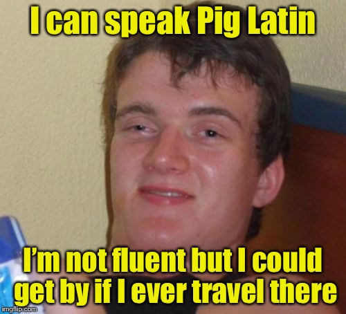 10 Guy Meme |  I can speak Pig Latin; I'm not fluent but I could get by if I ever travel there | image tagged in memes,10 guy,latin,bad pun | made w/ Imgflip meme maker