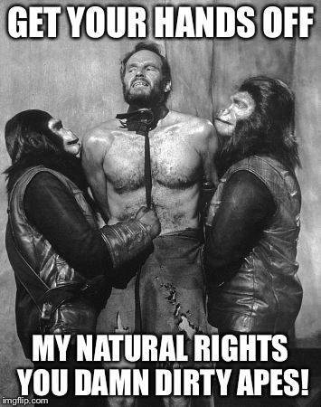 GET YOUR HANDS OFF MY NATURAL RIGHTS YOU DAMN DIRTY APES! | made w/ Imgflip meme maker