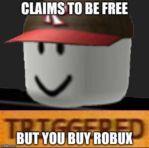 Roblox Triggered | CLAIMS TO BE FREE BUT YOU BUY ROBUX | image tagged in roblox triggered | made w/ Imgflip meme maker