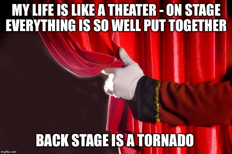 MY LIFE IS LIKE A THEATER - ON STAGE EVERYTHING IS SO WELL PUT TOGETHER BACK STAGE IS A TORNADO | image tagged in theater curtain | made w/ Imgflip meme maker