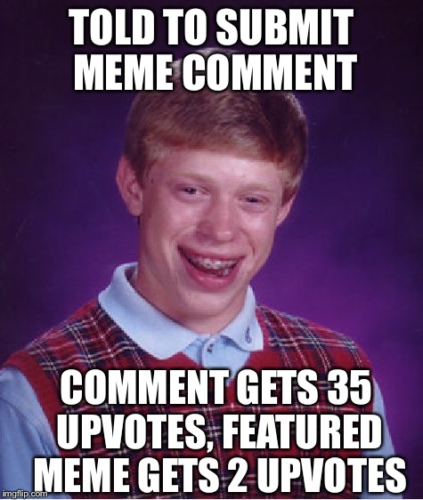 Bad Luck Brian Meme | TOLD TO SUBMIT MEME COMMENT COMMENT GETS 35 UPVOTES, FEATURED MEME GETS 2 UPVOTES | image tagged in memes,bad luck brian | made w/ Imgflip meme maker