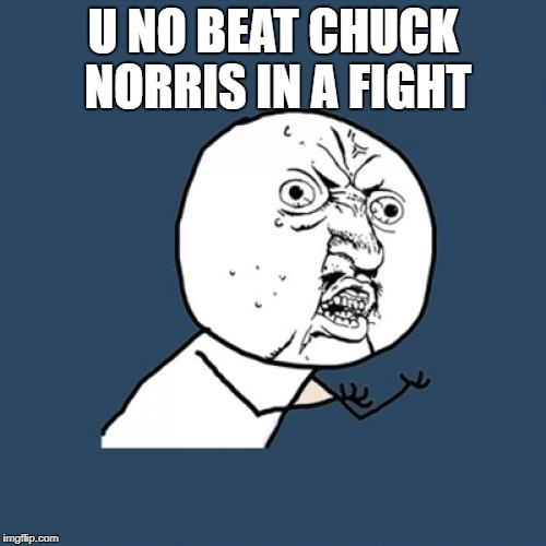 Y U No Meme | U NO BEAT CHUCK NORRIS IN A FIGHT | image tagged in memes,y u no | made w/ Imgflip meme maker