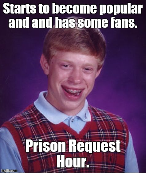 Bad Luck Brian Meme | Starts to become popular and and has some fans. Prison Request Hour. | image tagged in memes,bad luck brian | made w/ Imgflip meme maker