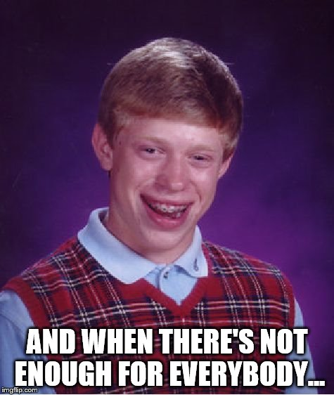 Bad Luck Brian Meme | AND WHEN THERE'S NOT ENOUGH FOR EVERYBODY... | image tagged in memes,bad luck brian | made w/ Imgflip meme maker