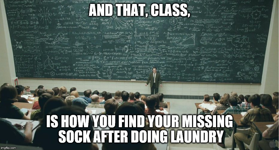 How does this always happen? | AND THAT, CLASS, IS HOW YOU FIND YOUR MISSING SOCK AFTER DOING LAUNDRY | image tagged in and that,class,memes,missing,sock,laundry | made w/ Imgflip meme maker