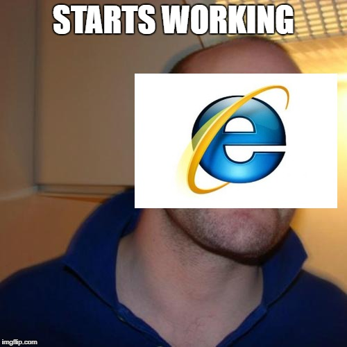 who would of guessed | STARTS WORKING | image tagged in memes,good guy greg,good guy internet | made w/ Imgflip meme maker