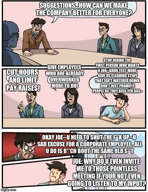 Life at my job.... | SUGGESTIONS...HOW CAN WE MAKE THE COMPANY BETTER FOR EVERYONE? CUT HOURS AND LIMIT PAY RAISES! GIVE EMPLOYEES WHO ARE ALREADY OVERWORKED MOR | image tagged in memes,boardroom meeting suggestion | made w/ Imgflip meme maker