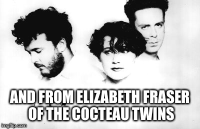 AND FROM ELIZABETH FRASER OF THE COCTEAU TWINS | made w/ Imgflip meme maker