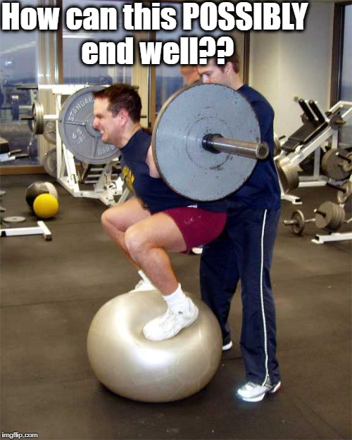 dumb dumb DUMB dumb! | How can this POSSIBLY end well?? | image tagged in dumb,weightlift fail | made w/ Imgflip meme maker