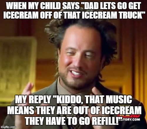 "Ancient Aliens Meme | WHEN MY CHILD SAYS ""DAD LETS GO GET ICECREAM OFF OF THAT ICECREAM TRUCK"" MY REPLY ""KIDDO, THAT MUSIC MEANS THEY ARE OUT OF ICECREAM THEY HAV 