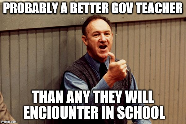 PROBABLY A BETTER GOV TEACHER THAN ANY THEY WILL ENCIOUNTER IN SCHOOL | made w/ Imgflip meme maker