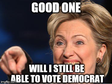 Hilarity Clinton | GOOD ONE WILL I STILL BE ABLE TO VOTE DEMOCRAT | image tagged in hilarity clinton | made w/ Imgflip meme maker