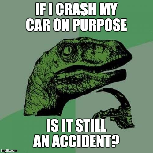 Maybe, maybe not  | IF I CRASH MY CAR ON PURPOSE IS IT STILL AN ACCIDENT? | image tagged in memes,philosoraptor | made w/ Imgflip meme maker