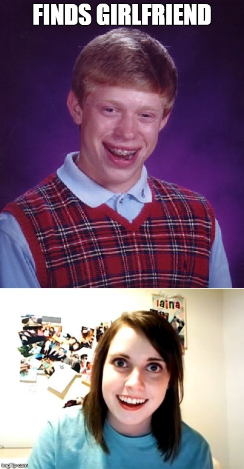I'm sure this has been done before. In any case. | FINDS GIRLFRIEND | image tagged in bad luck brian,overly attached girlfriend | made w/ Imgflip meme maker