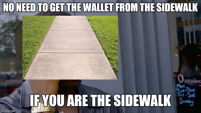 Roll Safe Think About It Meme | NO NEED TO GET THE WALLET FROM THE SIDEWALK IF YOU ARE THE SIDEWALK | image tagged in memes,roll safe think about it | made w/ Imgflip meme maker