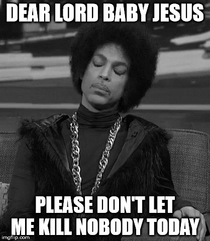DEAR LORD BABY JESUS PLEASE DON'T LET ME KILL NOBODY TODAY | image tagged in jesus,prince,kill | made w/ Imgflip meme maker
