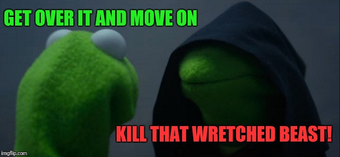 Evil Kermit Meme | GET OVER IT AND MOVE ON KILL THAT WRETCHED BEAST! | image tagged in memes,evil kermit | made w/ Imgflip meme maker