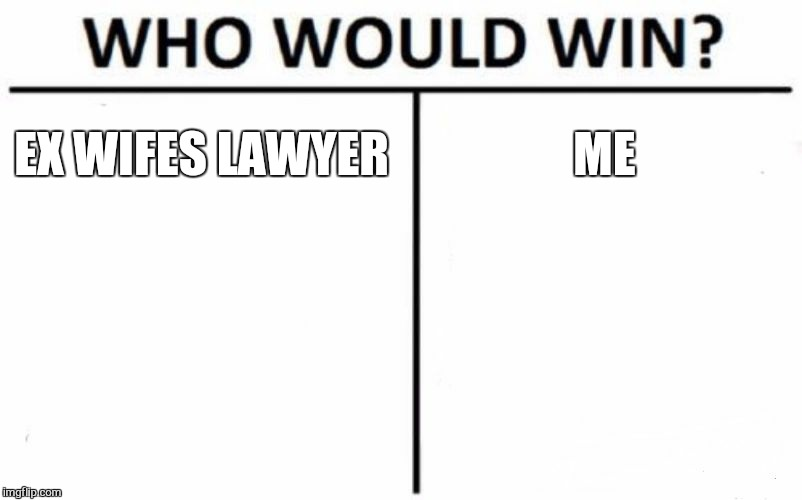 Who Would Win? Meme | EX WIFES LAWYER ME | image tagged in memes,who would win | made w/ Imgflip meme maker