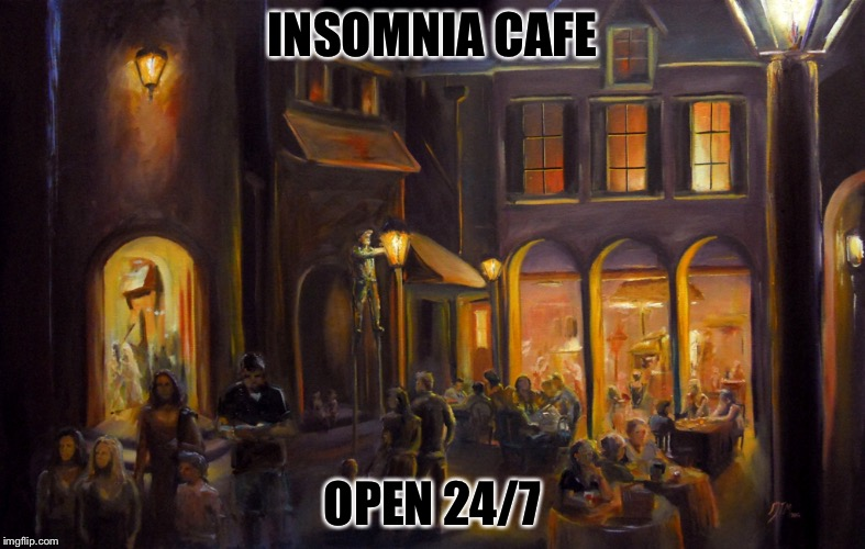 When you cant sleep | INSOMNIA CAFE OPEN 24/7 | image tagged in marijuana,true story,logic,karma,life sucks,darkness | made w/ Imgflip meme maker