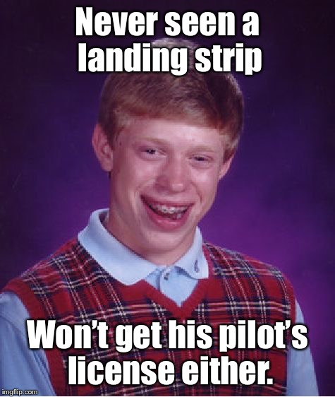 Bad Luck Brian Meme | Never seen a landing strip Won't get his pilot's license either. | image tagged in memes,bad luck brian | made w/ Imgflip meme maker