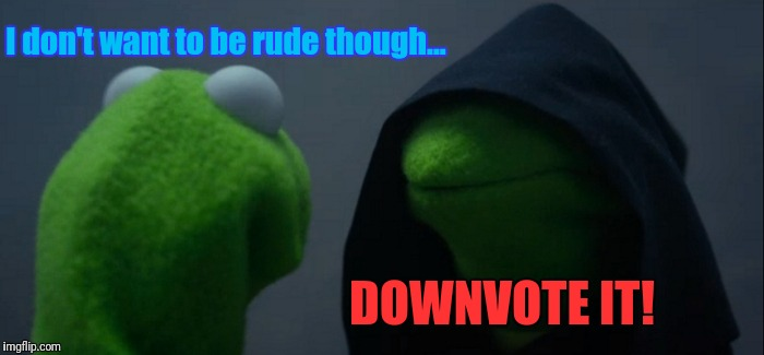 Evil Kermit Meme | I don't want to be rude though... DOWNVOTE IT! | image tagged in memes,evil kermit | made w/ Imgflip meme maker