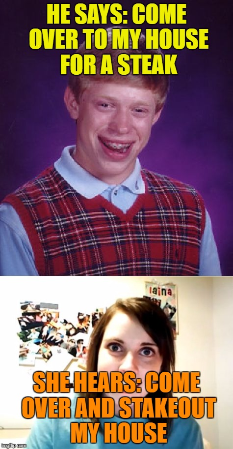 The beginning of a beautiful friendship... | HE SAYS: COME OVER TO MY HOUSE FOR A STEAK SHE HEARS: COME OVER AND STAKEOUT MY HOUSE | image tagged in bad luck brian,overly attached girlfriend,dating | made w/ Imgflip meme maker