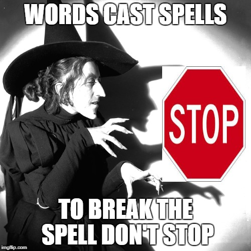 Witches | WORDS CAST SPELLS TO BREAK THE SPELL DON'T STOP | image tagged in witch | made w/ Imgflip meme maker