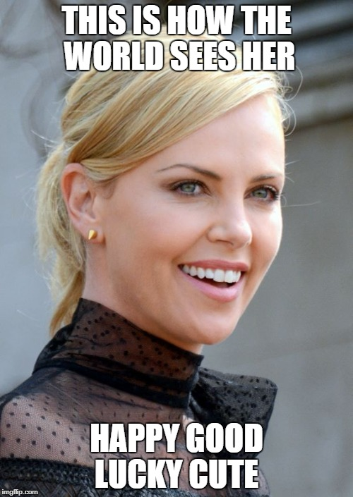 THIS IS HOW THE WORLD SEES HER HAPPY GOOD LUCKY CUTE | image tagged in charlize theron | made w/ Imgflip meme maker