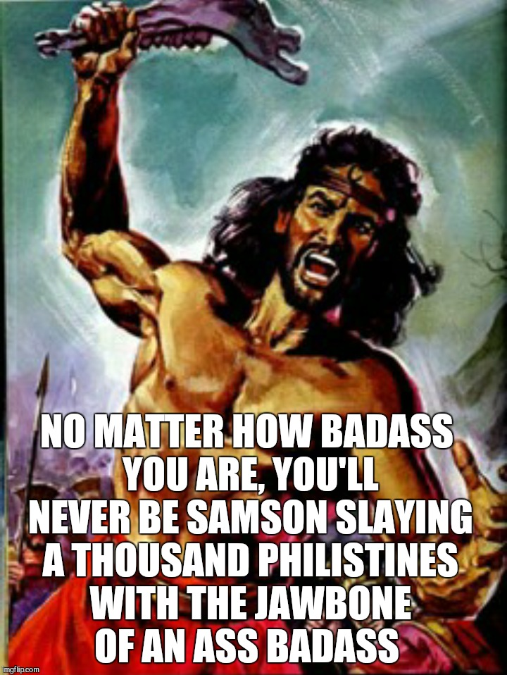 That's pretty badass | NO MATTER HOW BADASS YOU ARE, YOU'LL NEVER BE SAMSON SLAYING A THOUSAND PHILISTINES WITH THE JAWBONE OF AN ASS BADASS | image tagged in samson,jbmemegeek,art,the bible,badass | made w/ Imgflip meme maker