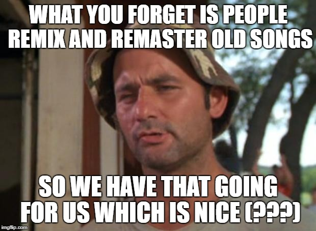 WHAT YOU FORGET IS PEOPLE REMIX AND REMASTER OLD SONGS SO WE HAVE THAT GOING FOR US WHICH IS NICE (???) | made w/ Imgflip meme maker
