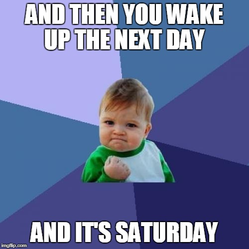 Success Kid Meme | AND THEN YOU WAKE UP THE NEXT DAY AND IT'S SATURDAY | image tagged in memes,success kid | made w/ Imgflip meme maker