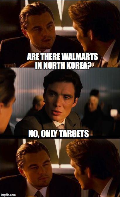 Shopping In North Korea | ARE THERE WALMARTS IN NORTH KOREA? NO, ONLY TARGETS | image tagged in memes,inception,walmart,target | made w/ Imgflip meme maker