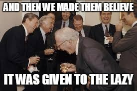 AND THEN WE MADE THEM BELIEVE IT WAS GIVEN TO THE LAZY | made w/ Imgflip meme maker