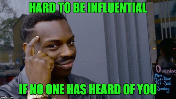 Roll Safe Think About It Meme | HARD TO BE INFLUENTIAL IF NO ONE HAS HEARD OF YOU | image tagged in memes,roll safe think about it | made w/ Imgflip meme maker