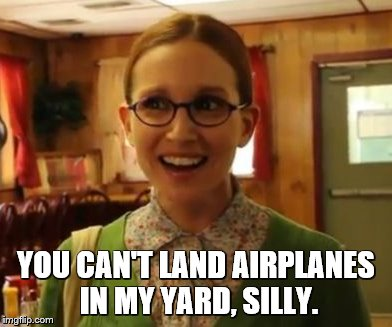 YOU CAN'T LAND AIRPLANES IN MY YARD, SILLY. | made w/ Imgflip meme maker