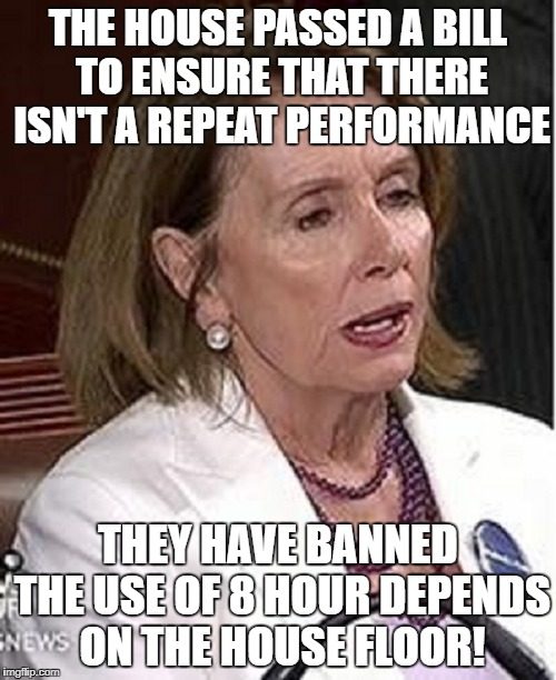Depends  | THE HOUSE PASSED A BILL TO ENSURE THAT THERE ISN'T A REPEAT PERFORMANCE THEY HAVE BANNED THE USE OF 8 HOUR DEPENDS ON THE HOUSE FLOOR! | image tagged in nancy pelosi | made w/ Imgflip meme maker