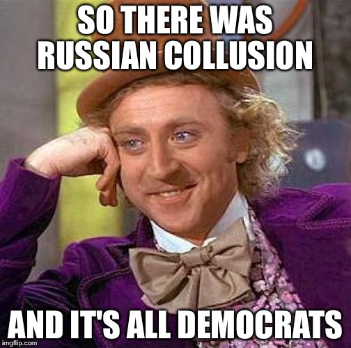 Creepy Condescending Wonka Meme | SO THERE WAS RUSSIAN COLLUSION AND IT'S ALL DEMOCRATS | image tagged in memes,creepy condescending wonka | made w/ Imgflip meme maker
