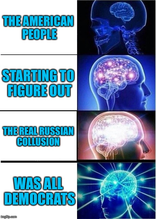 Expanding Brain Meme | THE AMERICAN PEOPLE STARTING TO FIGURE OUT THE REAL RUSSIAN COLLUSION WAS ALL DEMOCRATS | image tagged in memes,expanding brain | made w/ Imgflip meme maker