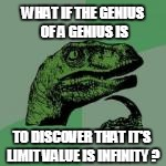WHAT IF THE GENIUS OF A GENIUS IS TO DISCOVER THAT IT'S LIMIT VALUE IS INFINITY ? | made w/ Imgflip meme maker
