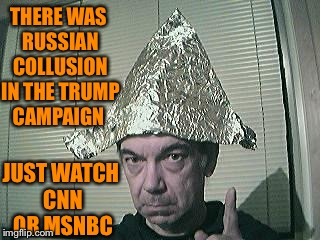 tin foil hat | THERE WAS RUSSIAN COLLUSION IN THE TRUMP CAMPAIGN JUST WATCH CNN OR MSNBC | image tagged in tin foil hat | made w/ Imgflip meme maker