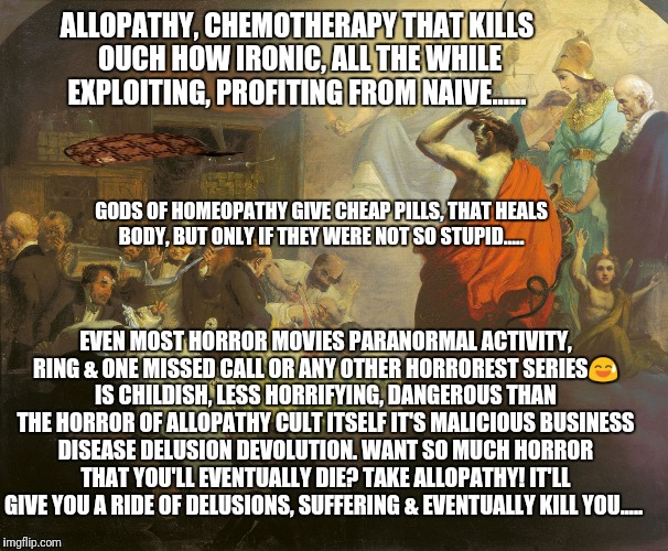ALLOPATHY, CHEMOTHERAPY THAT KILLS OUCH HOW IRONIC, ALL THE WHILE EXPLOITING, PROFITING FROM NAIVE...... EVEN MOST HORROR MOVIES PARANORMAL  | image tagged in medicine,demotivational,original meme,health care,so true meme,political meme | made w/ Imgflip meme maker