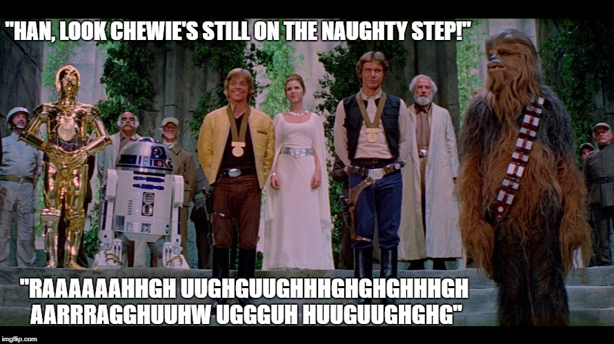 """HAN, LOOK CHEWIE'S STILL ON THE NAUGHTY STEP!"" ""RAAAAAAHHGH UUGHGUUGHHHGHGHGHHHGH AARRRAGGHUUHW UGGGUH HUUGUUGHGHG"" 