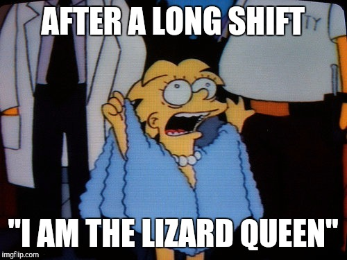 "AFTER A LONG SHIFT ""I AM THE LIZARD QUEEN"" 