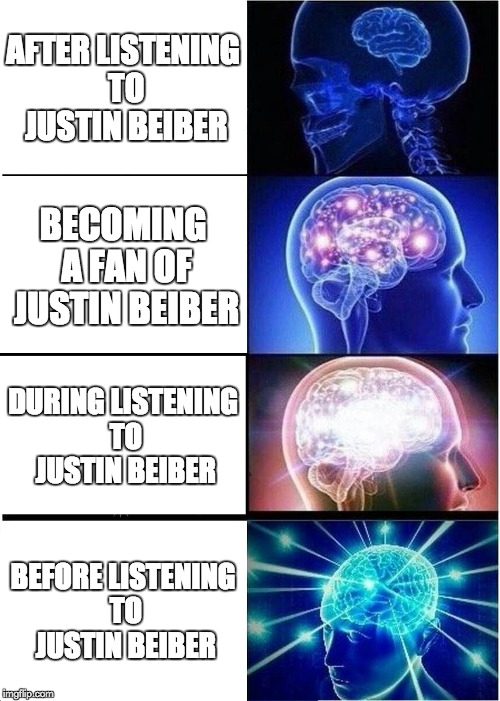 Expanding Brain Meme | AFTER LISTENING TO JUSTIN BEIBER BECOMING A FAN OF JUSTIN BEIBER DURING LISTENING TO JUSTIN BEIBER BEFORE LISTENING TO JUSTIN BEIBER | image tagged in memes,expanding brain | made w/ Imgflip meme maker